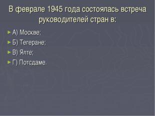 В феврале 1945 года состоялась встреча руководителей стран в: А) Москве; Б) Т