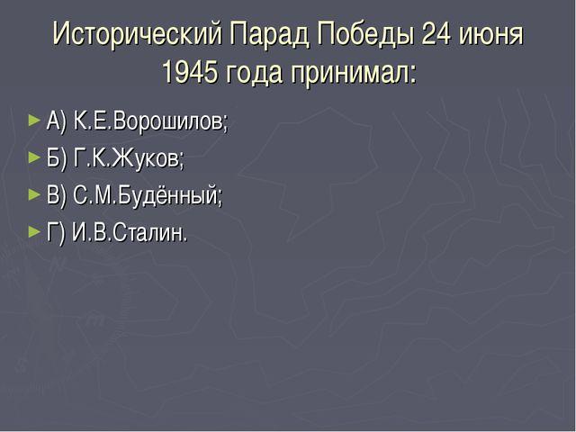 Исторический Парад Победы 24 июня 1945 года принимал: А) К.Е.Ворошилов; Б) Г....