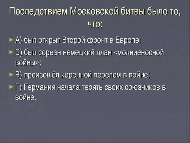 Последствием Московской битвы было то, что: А) был открыт Второй фронт в Евро...