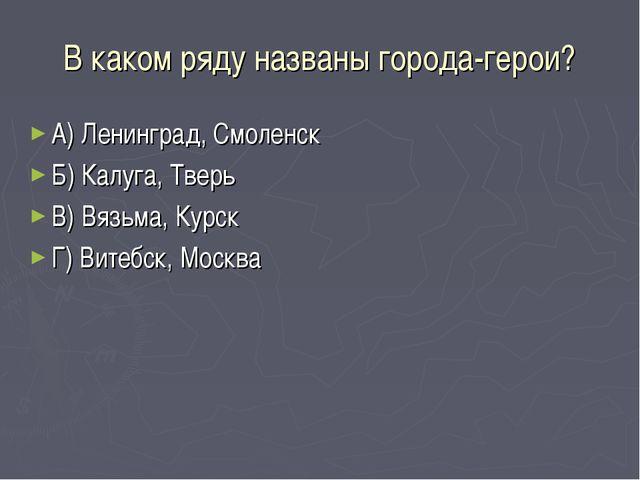 В каком ряду названы города-герои? А) Ленинград, Смоленск Б) Калуга, Тверь В)...