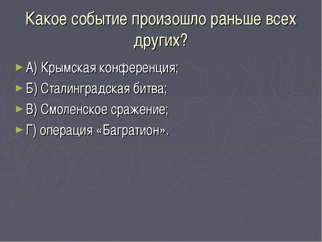 Какое событие произошло раньше всех других? А) Крымская конференция; Б) Стали...