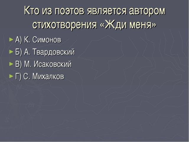 Кто из поэтов является автором стихотворения «Жди меня» А) К. Симонов Б) А. Т...