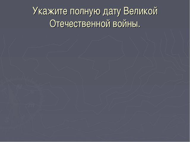 Укажите полную дату Великой Отечественной войны.