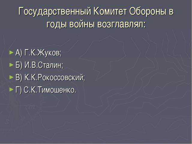 Государственный Комитет Обороны в годы войны возглавлял: А) Г.К.Жуков; Б) И.В...