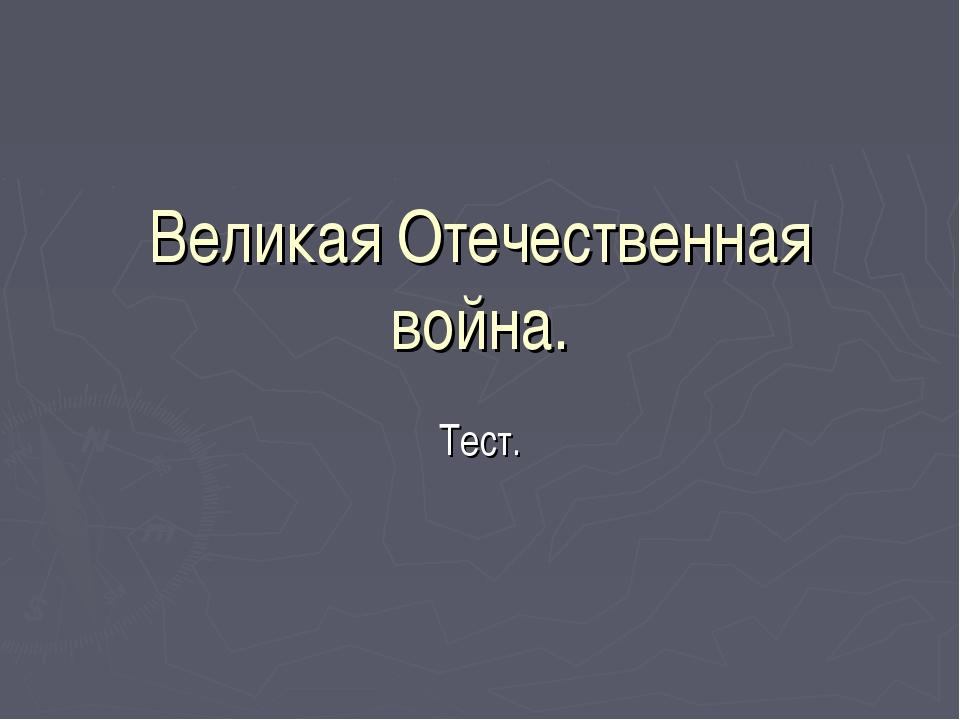 Великая Отечественная война. Тест.