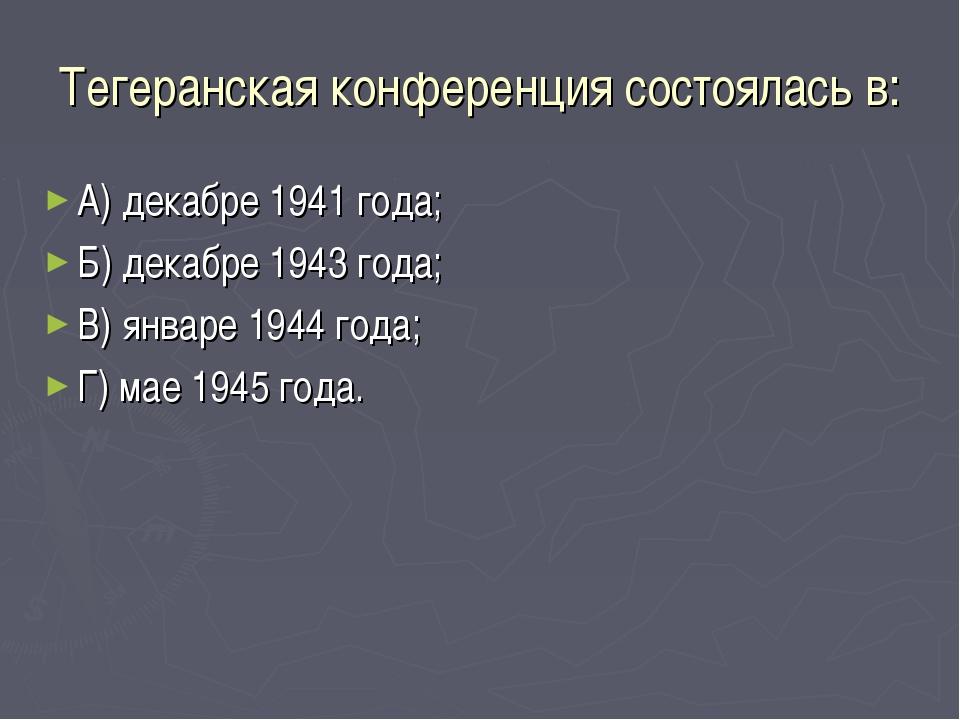 Тегеранская конференция состоялась в: А) декабре 1941 года; Б) декабре 1943 г...