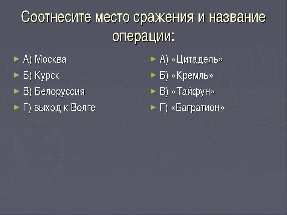 Соотнесите место сражения и название операции: А) Москва Б) Курск В) Белорусс...