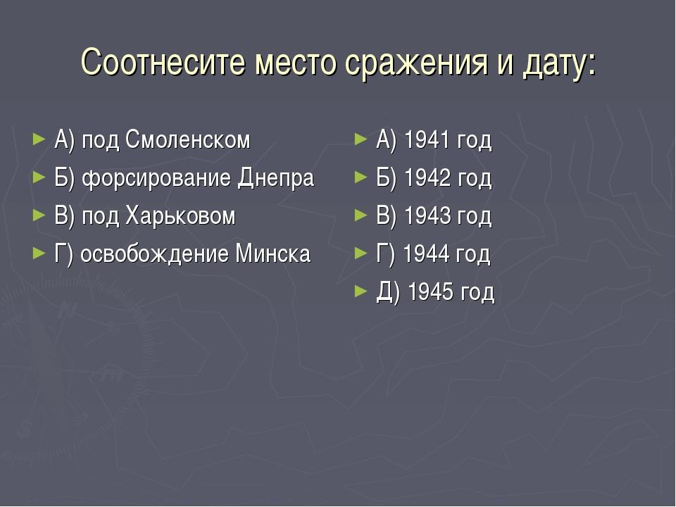 Соотнесите место сражения и дату: А) под Смоленском Б) форсирование Днепра В)...