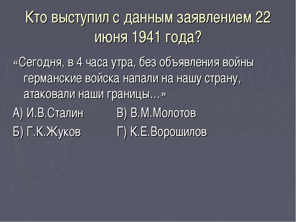 Кто выступил с данным заявлением 22 июня 1941 года? «Сегодня, в 4 часа утра,...