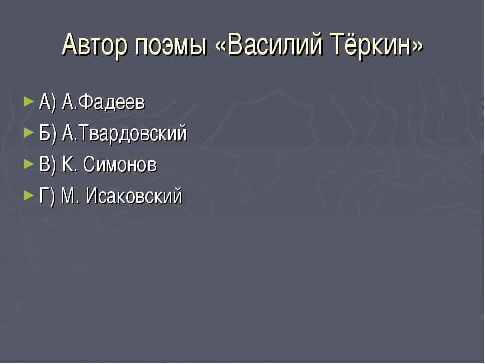 Автор поэмы «Василий Тёркин» А) А.Фадеев Б) А.Твардовский В) К. Симонов Г) М....