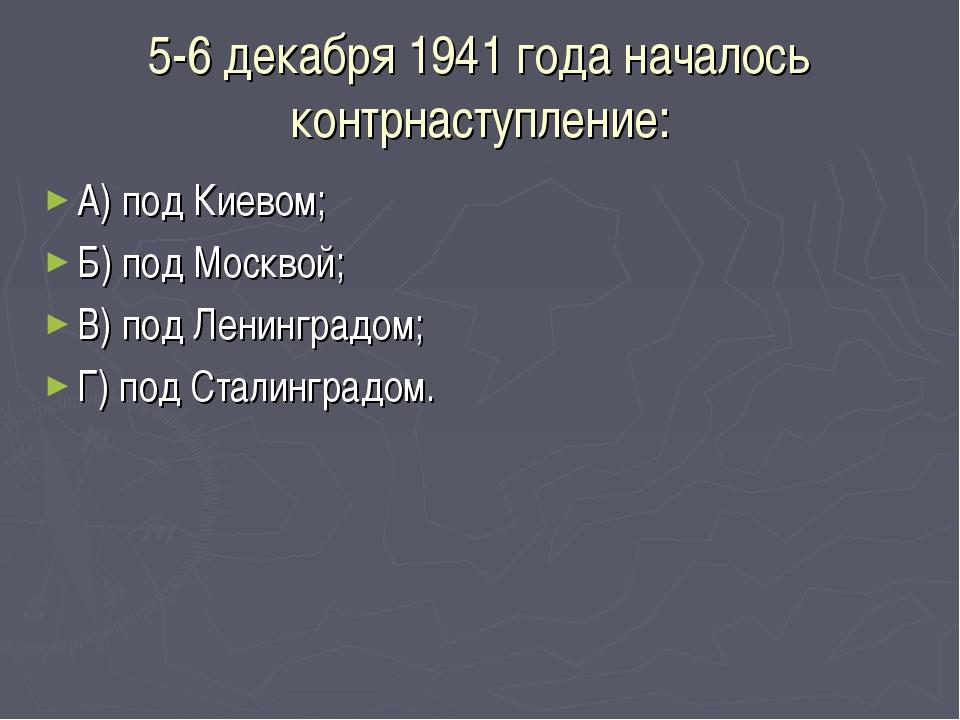 5-6 декабря 1941 года началось контрнаступление: А) под Киевом; Б) под Москво...