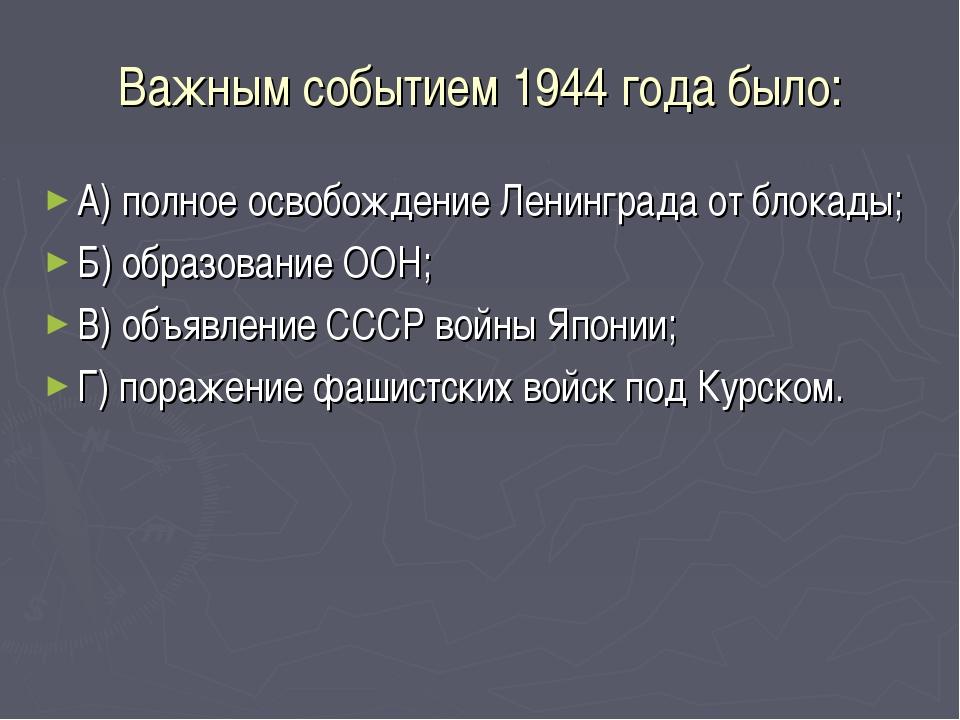 Важным событием 1944 года было: А) полное освобождение Ленинграда от блокады;...