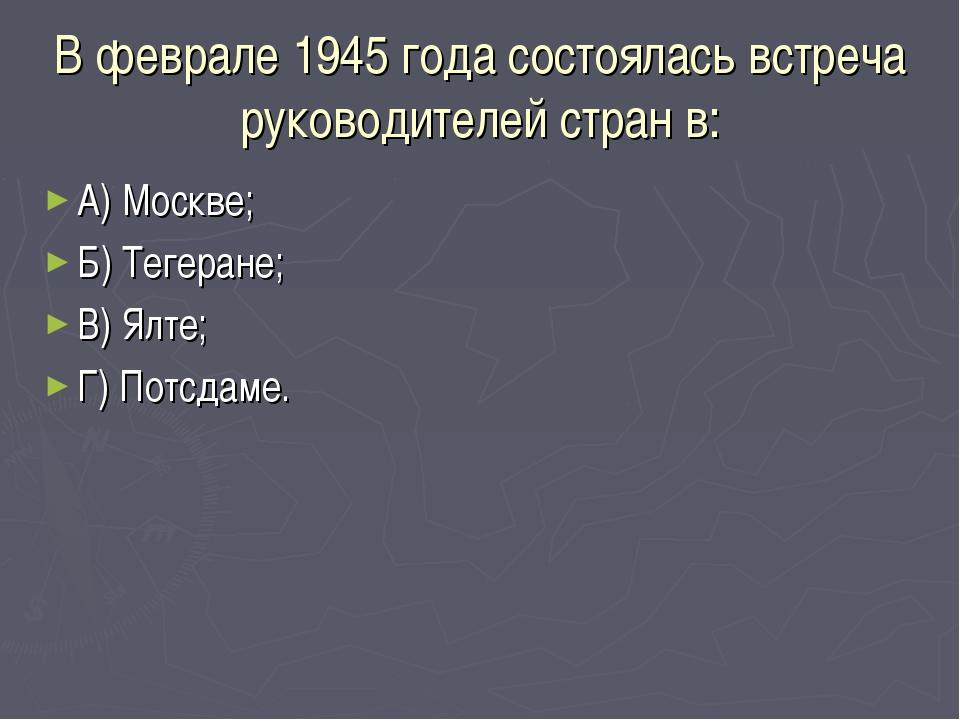 В феврале 1945 года состоялась встреча руководителей стран в: А) Москве; Б) Т...
