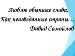 Люблю обычные слова, Как неизведанные страны… Давид Самойлов