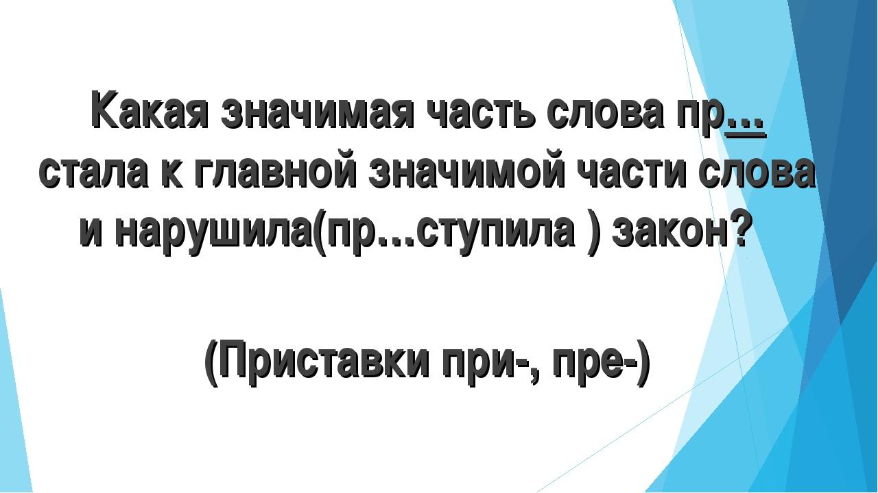 Какая значимая часть слова пр…стала к главной значимой части слова и нарушила...