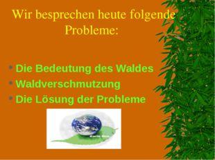 Wir besprechen heute folgende Probleme: Die Bedeutung des Waldes Waldverschmu