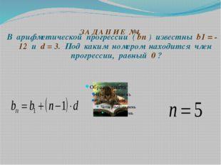 З А Д А Н И Е №4. В арифметической прогрессии ( bп ) известны b1 = - 12 и d