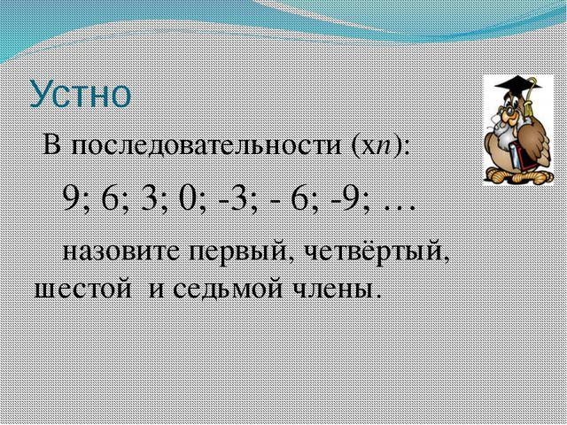 Устно В последовательности (хn): 9; 6; 3; 0; -3; - 6; -9; … назовите первы...