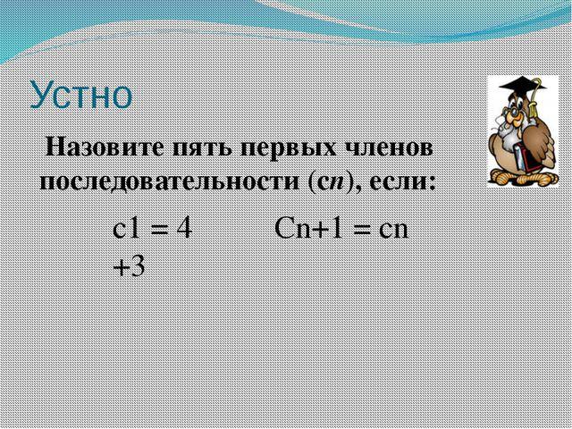 Устно Назовите пять первых членов последовательности (сn), если: с1 = 4  Cn+...