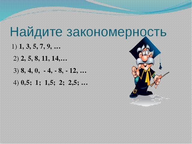 Найдите закономерность 1) 1, 3, 5, 7, 9, … 2) 2, 5, 8, 11, 14,… 3) 8, 4, 0, -...