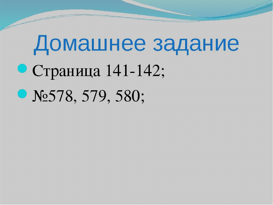 Домашнее задание Страница 141-142; №578, 579, 580;