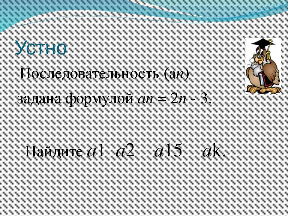 Устно Последовательность (аn) задана формулой аn = 2n - 3. Найдите a1 а2 а15...