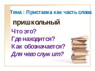 Тема : Приставка как часть слова Что это? Где находится? Как обозначается? Дл