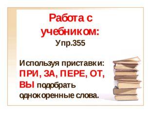 Работа с учебником: Упр.355 Используя приставки: ПРИ, ЗА, ПЕРЕ, ОТ, ВЫ подобр
