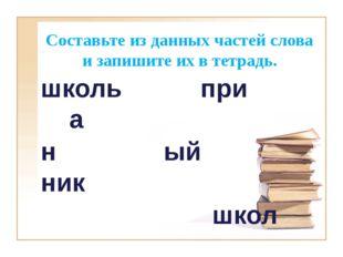 Составьте из данных частей слова и запишите их в тетрадь. школь при а н ый ни
