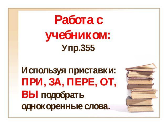 Работа с учебником: Упр.355 Используя приставки: ПРИ, ЗА, ПЕРЕ, ОТ, ВЫ подобр...