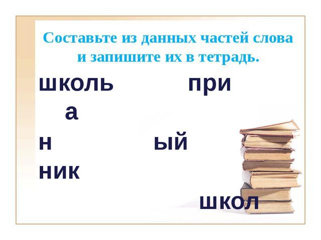 Составьте из данных частей слова и запишите их в тетрадь. школь при а н ый ни...