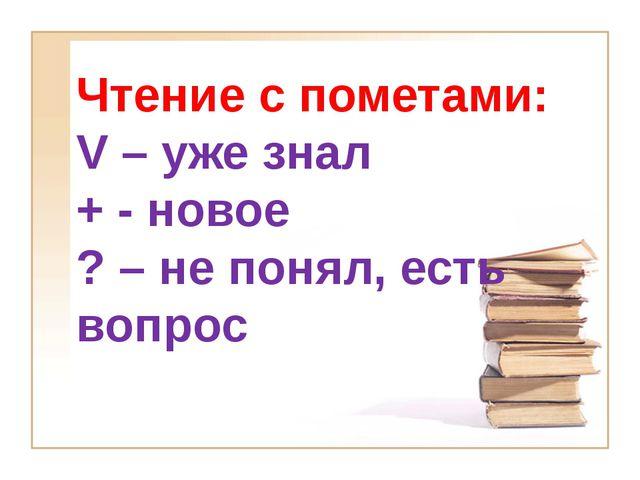 Чтение с пометами: V – уже знал + - новое ? – не понял, есть вопрос