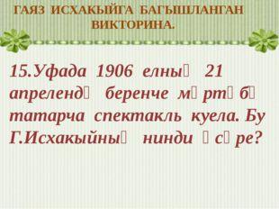 ГАЯЗ ИСХАКЫЙГА БАГЫШЛАНГАН ВИКТОРИНА. 15.Уфада 1906 елның 21 апрелендә беренч
