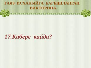ГАЯЗ ИСХАКЫЙГА БАГЫШЛАНГАН ВИКТОРИНА. 17.Кабере кайда?