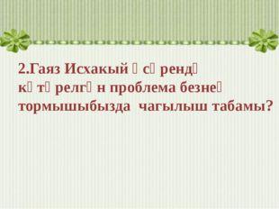 2.Гаяз Исхакый әсәрендә күтәрелгән проблема безнең тормышыбызда чагылыш таба