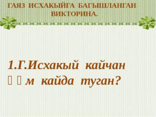 ГАЯЗ ИСХАКЫЙГА БАГЫШЛАНГАН ВИКТОРИНА. 1.Г.Исхакый кайчан һәм кайда туган?