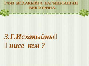 ГАЯЗ ИСХАКЫЙГА БАГЫШЛАНГАН ВИКТОРИНА. 3.Г.Исхакыйның әнисе кем ?