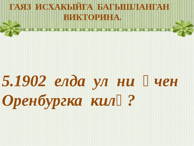 ГАЯЗ ИСХАКЫЙГА БАГЫШЛАНГАН ВИКТОРИНА. 5.1902 елда ул ни өчен Оренбургка килә?