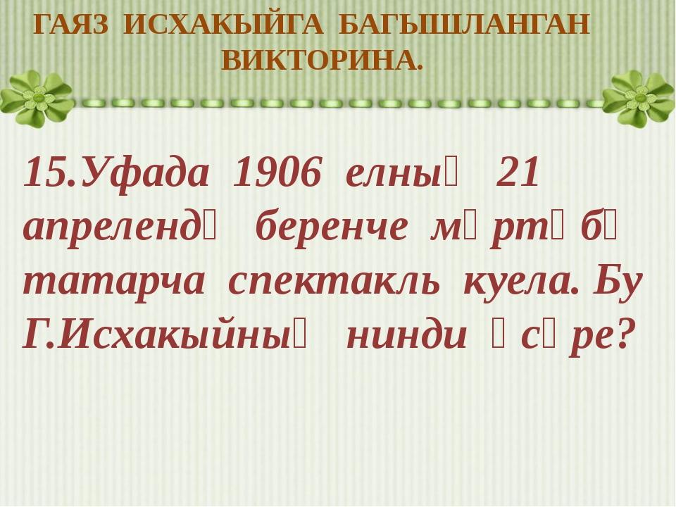 ГАЯЗ ИСХАКЫЙГА БАГЫШЛАНГАН ВИКТОРИНА. 15.Уфада 1906 елның 21 апрелендә беренч...