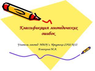 Классификация логопедических ошибок Учитель-логопед МБОУ г. Иркутска СОШ № 12