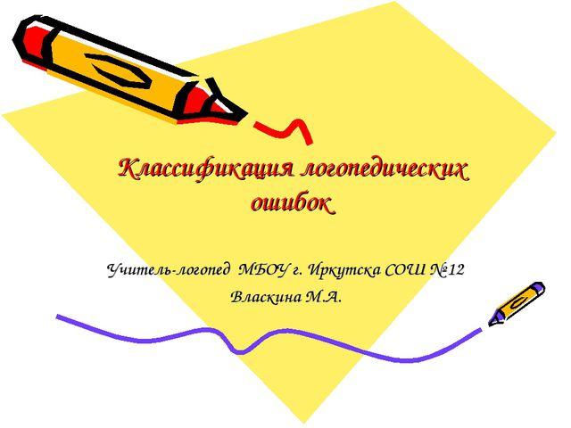 Классификация логопедических ошибок Учитель-логопед МБОУ г. Иркутска СОШ № 12...