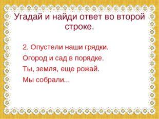 Угадай и найди ответ во второй строке. 2. Опустели наши грядки. Огород и сад