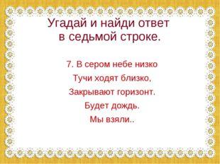 Угадай и найди ответ в седьмой строке. 7. В сером небе низко Тучи ходят близк