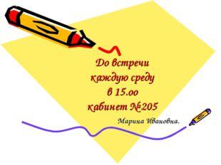 До встречи каждую среду в 15.оо кабинет № 205 Марина Ивановна.
