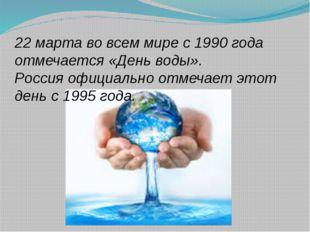 22 марта во всем мире с 1990 года отмечается «День воды». Россия официально о