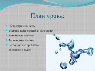 План урока: Распространение воды Значение воды для живых организмов Химически