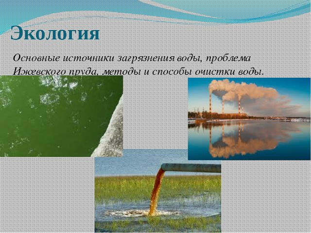 Экология Основные источники загрязнения воды, проблема Ижевского пруда, метод...