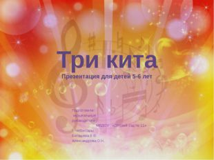 Три кита Презентация для детей 5-6 лет Подготовили: музыкальные руководители