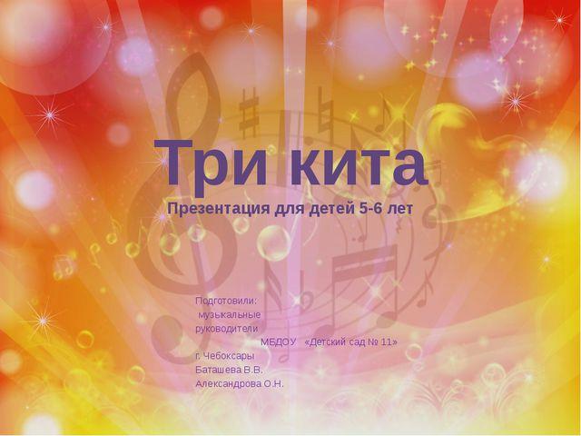 Три кита Презентация для детей 5-6 лет Подготовили: музыкальные руководители...