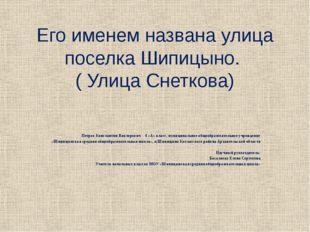 Его именем названа улица поселка Шипицыно. ( Улица Снеткова) Петров Константи
